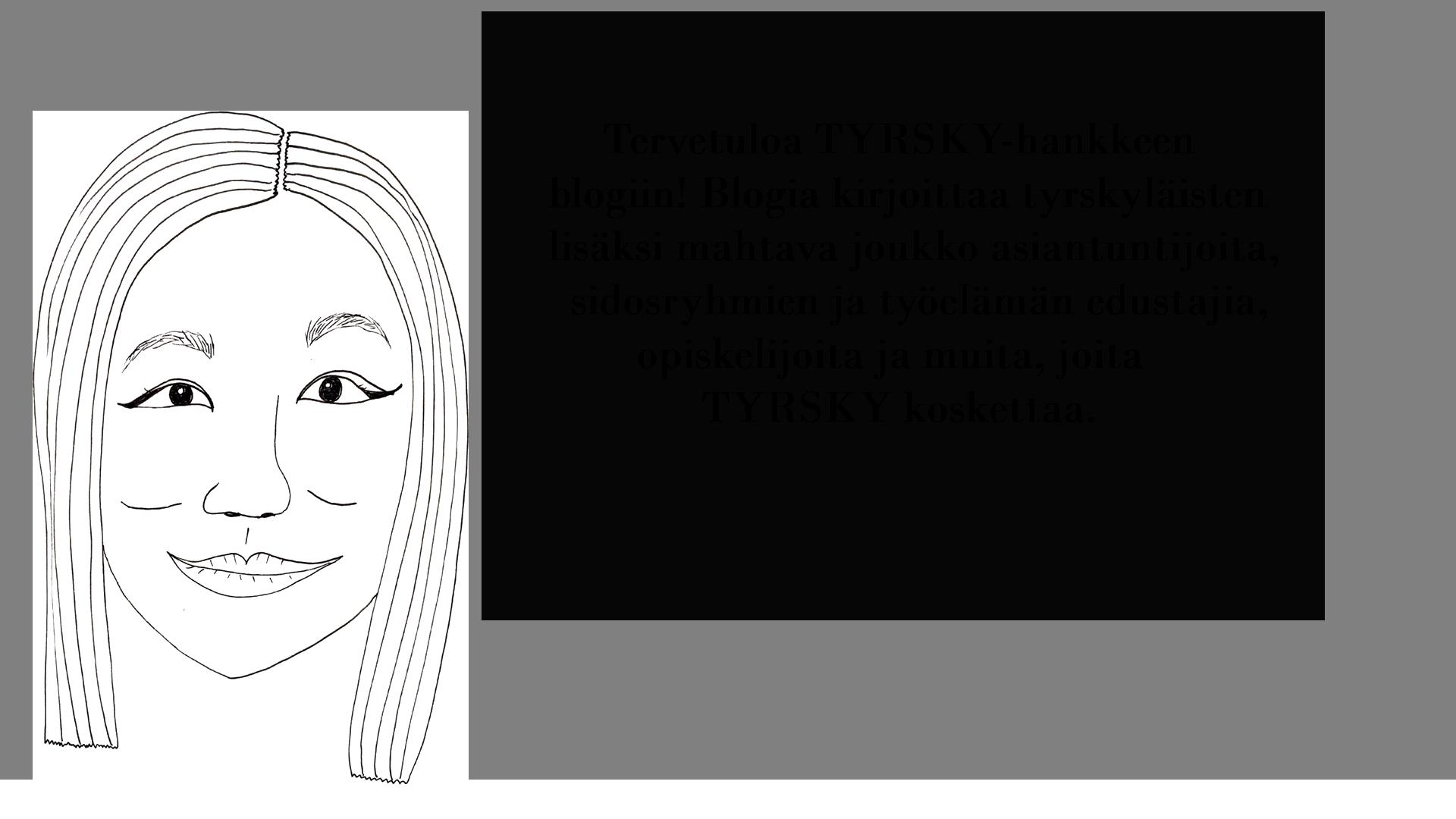 Piirretty kuva nuoresta naisesta, joka sanoo: Tervetuloa TYRSKY-hankkeen blogiin! Blogia kirjoittaa tyrskyläisten lisäksi mahtava joukko asiantuntijoita, sidosryhmien ja työelämän edustajia, opiskelijoita ja muita, joita TYRSKY koskettaa.
