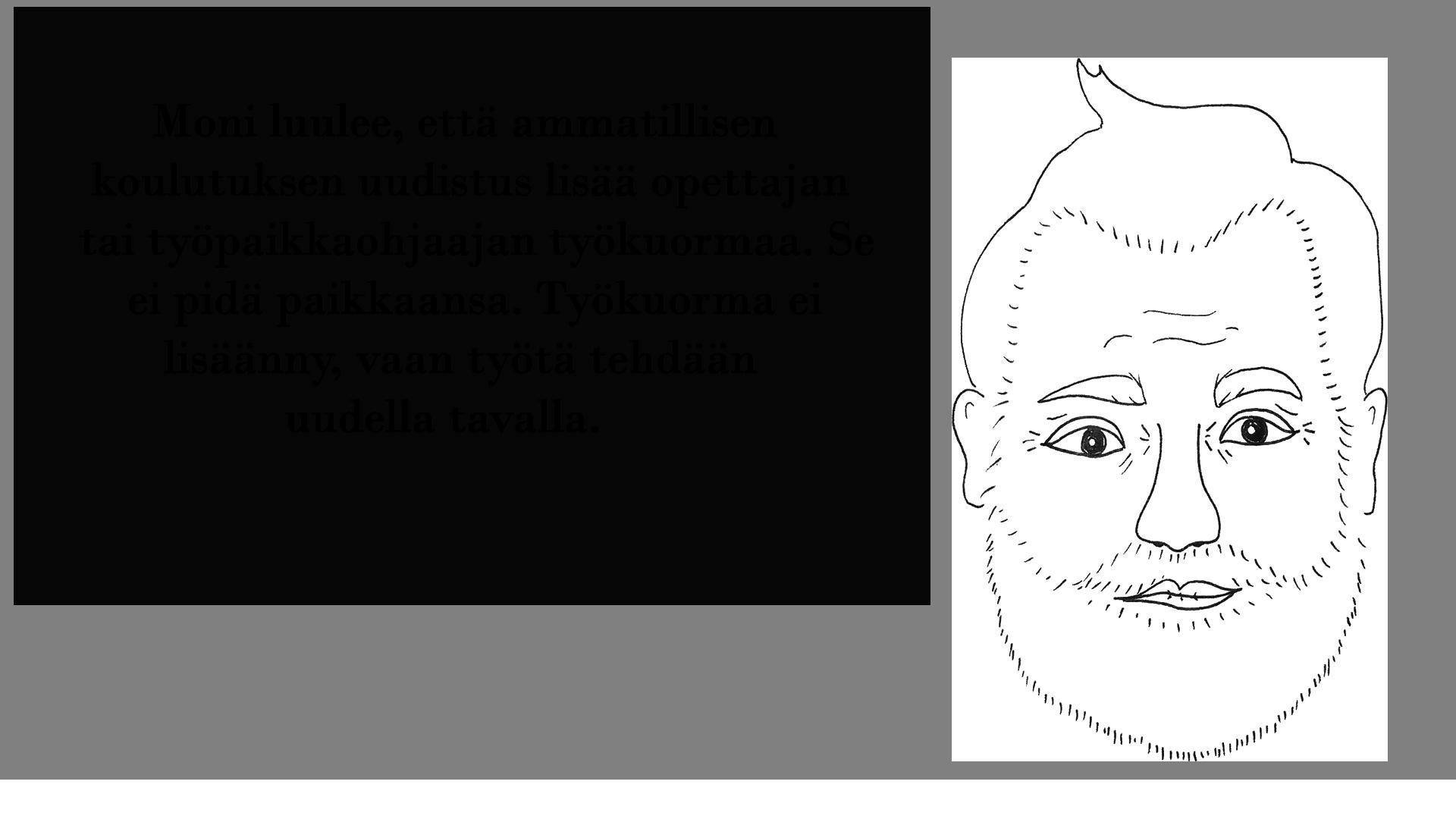 Piirretty kuva partasuisesta miehestä, joka sanoo: Moni luulee, että ammatillisen koulutuksen uudistus lisää opettajan tai työpaikkaohjaajan työkuormaa. Se ei pidä paikkaansa. Työkuorma ei lisäänny, vaan työtä tehdään uudella tavalla.